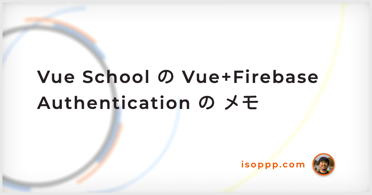 Vue School の Vue+Firebase Authentication の メモ